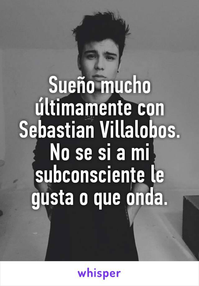 Sueño mucho últimamente con Sebastian Villalobos. No se si a mi subconsciente le gusta o que onda.