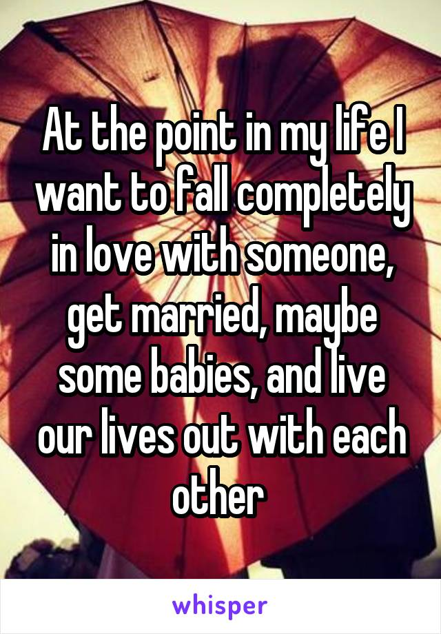 At the point in my life I want to fall completely in love with someone, get married, maybe some babies, and live our lives out with each other