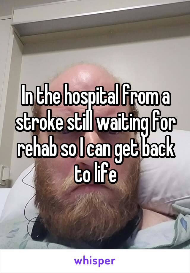 In the hospital from a stroke still waiting for rehab so I can get back to life