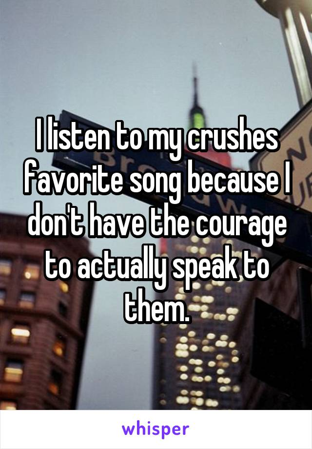 I listen to my crushes favorite song because I don't have the courage to actually speak to them.