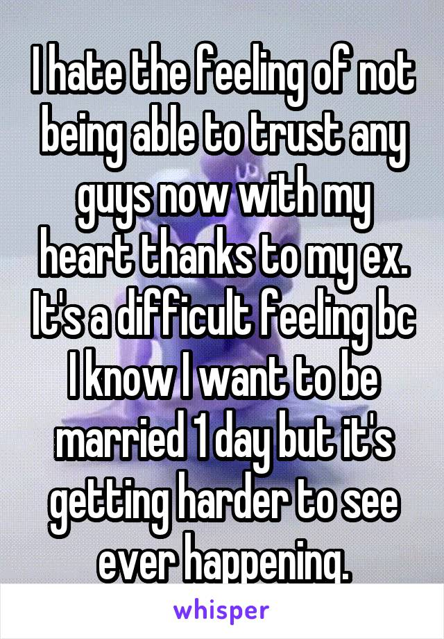 I hate the feeling of not being able to trust any guys now with my heart thanks to my ex. It's a difficult feeling bc I know I want to be married 1 day but it's getting harder to see ever happening.