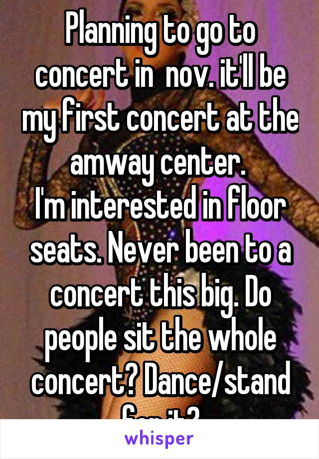 Planning to go to concert in  nov. it'll be my first concert at the amway center.  I'm interested in floor seats. Never been to a concert this big. Do people sit the whole concert? Dance/stand for it?