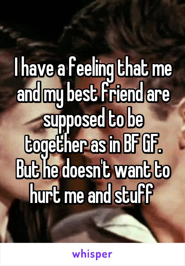 I have a feeling that me and my best friend are supposed to be together as in BF GF. But he doesn't want to hurt me and stuff