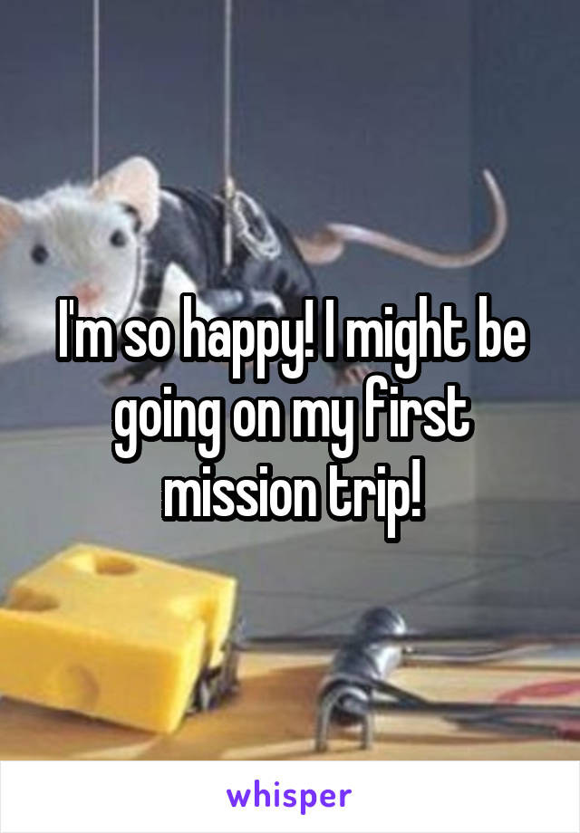 I'm so happy! I might be going on my first mission trip!