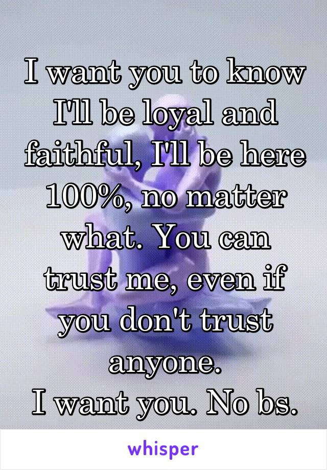 I want you to know I'll be loyal and faithful, I'll be here 100%, no matter what. You can trust me, even if you don't trust anyone. I want you. No bs.