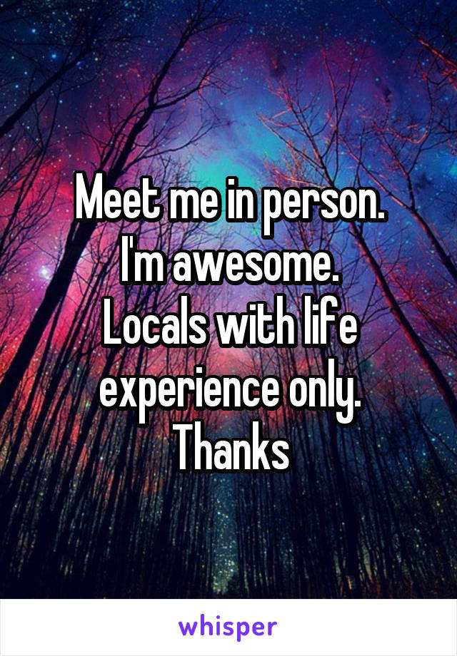 Meet me in person. I'm awesome. Locals with life experience only. Thanks