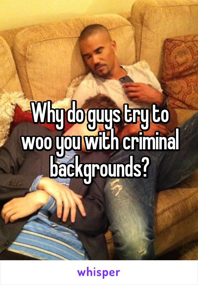Why do guys try to woo you with criminal backgrounds?