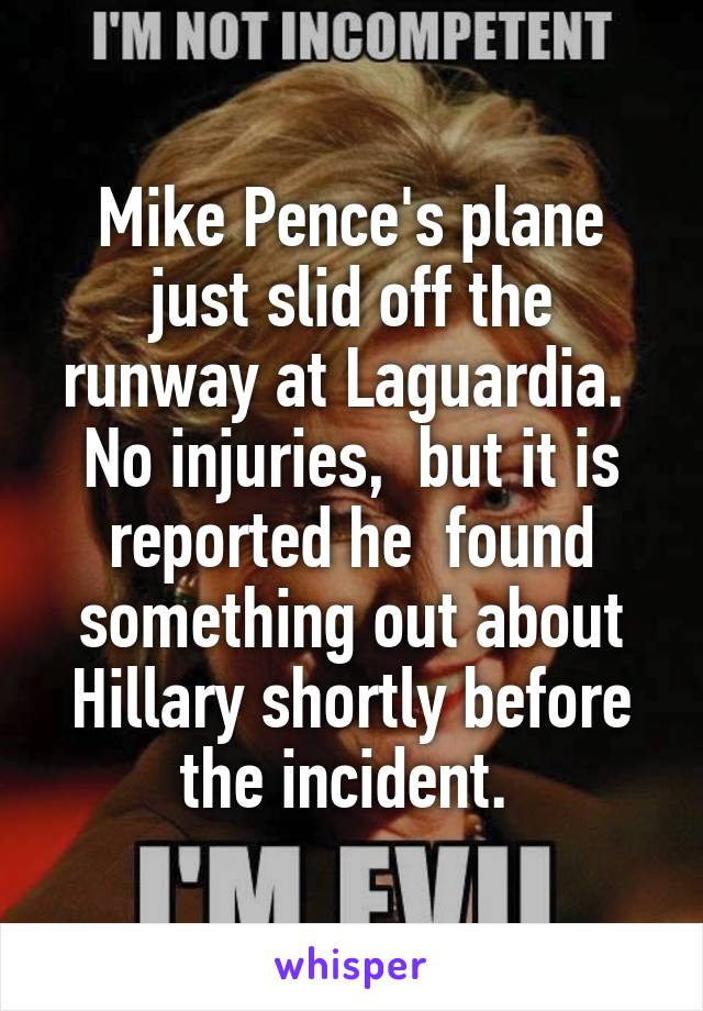Mike Pence's plane just slid off the runway at Laguardia.  No injuries,  but it is reported he  found something out about Hillary shortly before the incident.