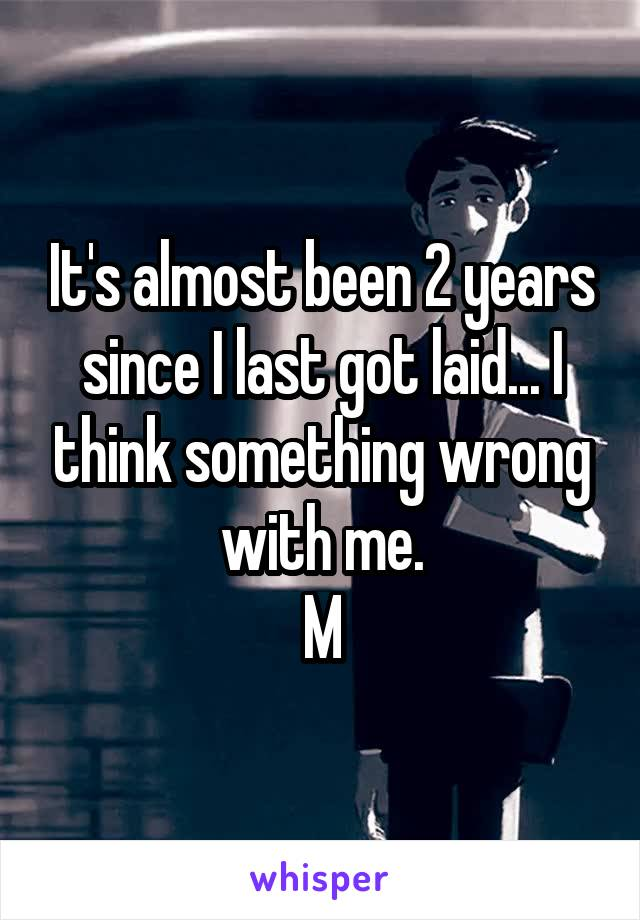 It's almost been 2 years since I last got laid... I think something wrong with me. M