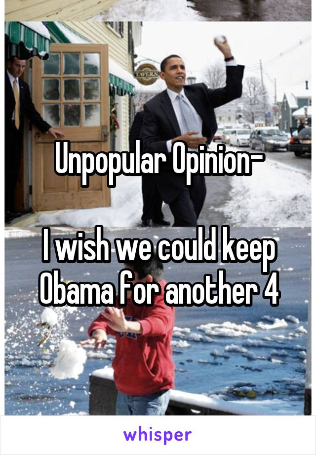 Unpopular Opinion-  I wish we could keep Obama for another 4