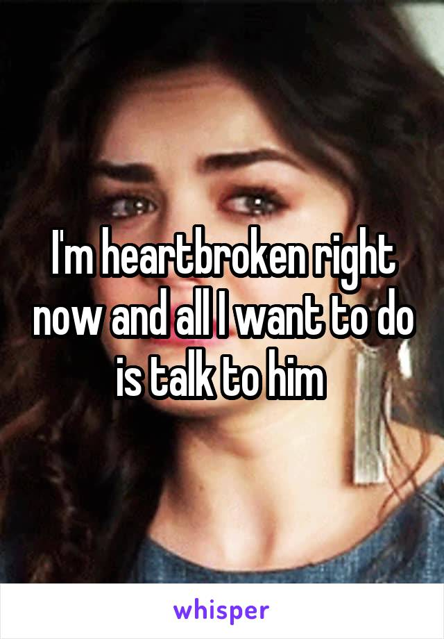 I'm heartbroken right now and all I want to do is talk to him