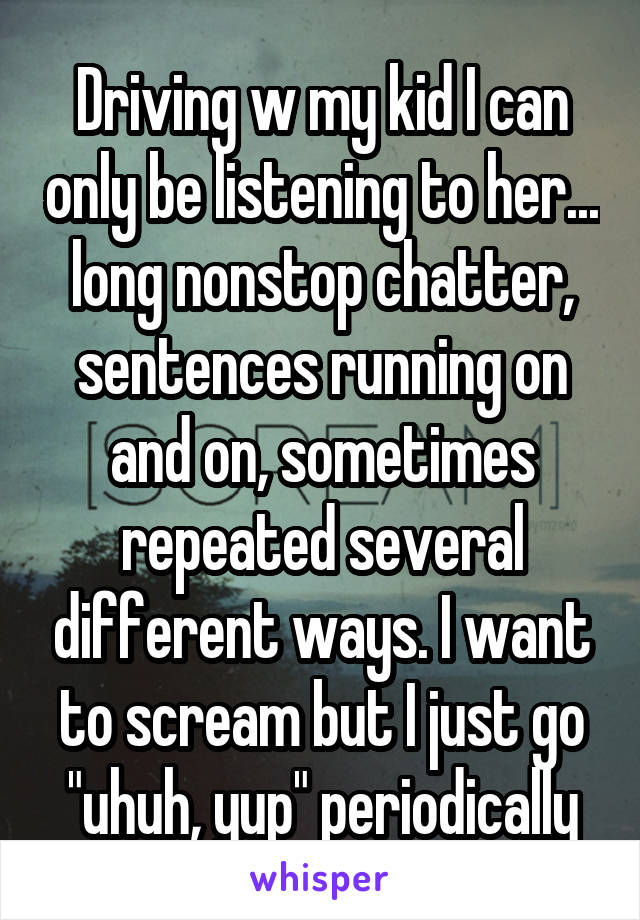 """Driving w my kid I can only be listening to her... long nonstop chatter, sentences running on and on, sometimes repeated several different ways. I want to scream but I just go """"uhuh, yup"""" periodically"""