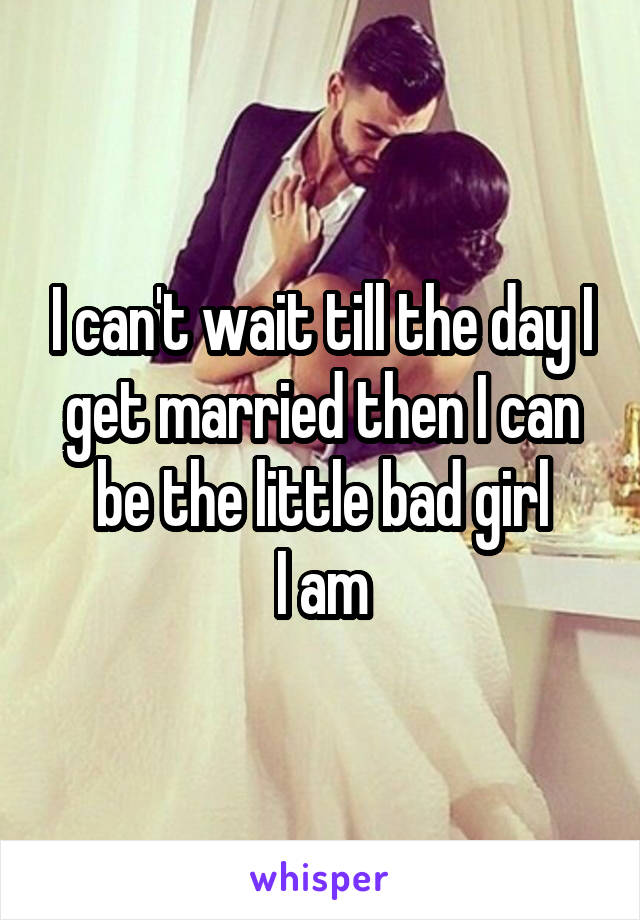 I can't wait till the day I get married then I can be the little bad girl  I am