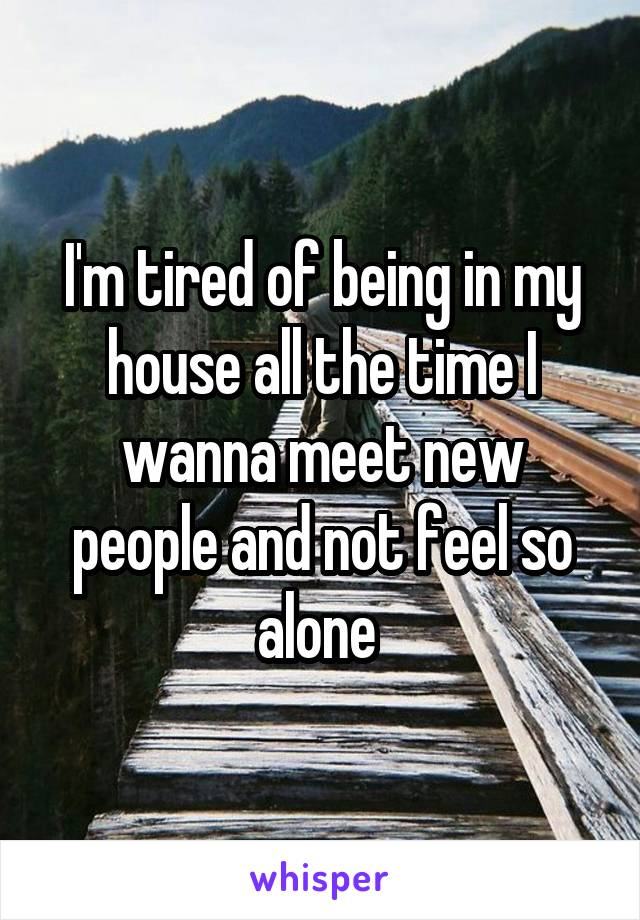 I'm tired of being in my house all the time I wanna meet new people and not feel so alone
