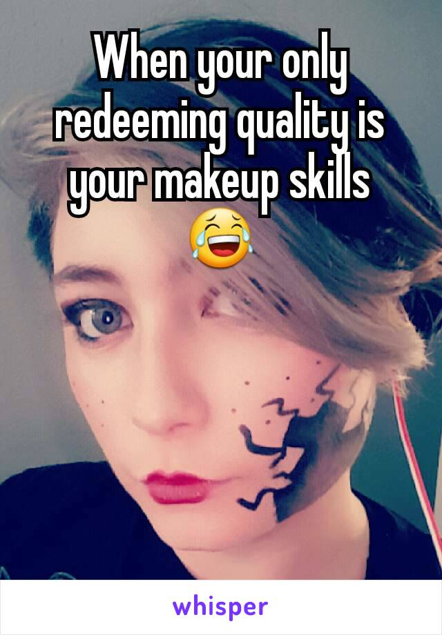 When your only redeeming quality is your makeup skills 😂