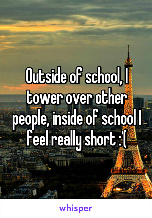 Outside of school, I tower over other people, inside of school I feel really short :'(