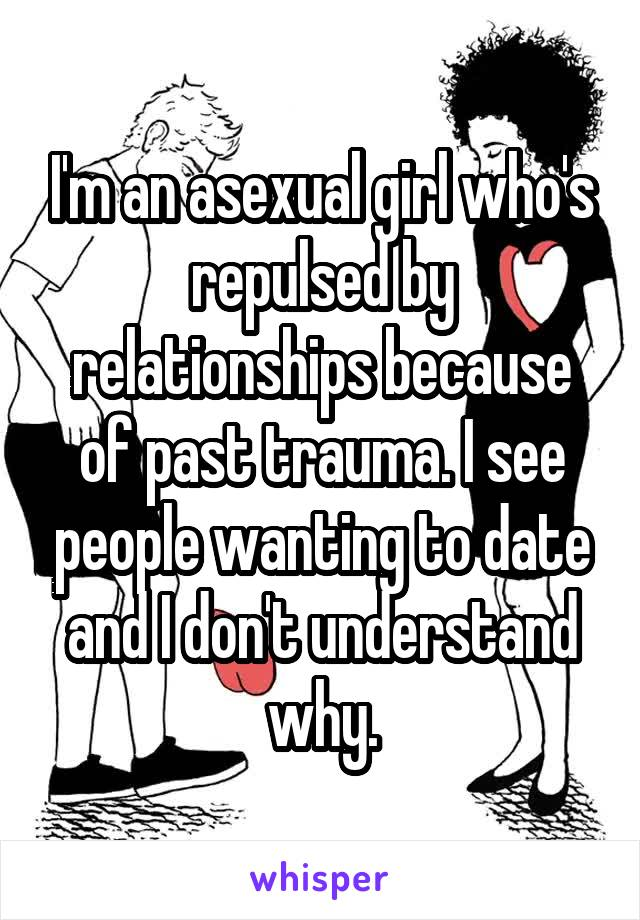 I'm an asexual girl who's repulsed by relationships because of past trauma. I see people wanting to date and I don't understand why.