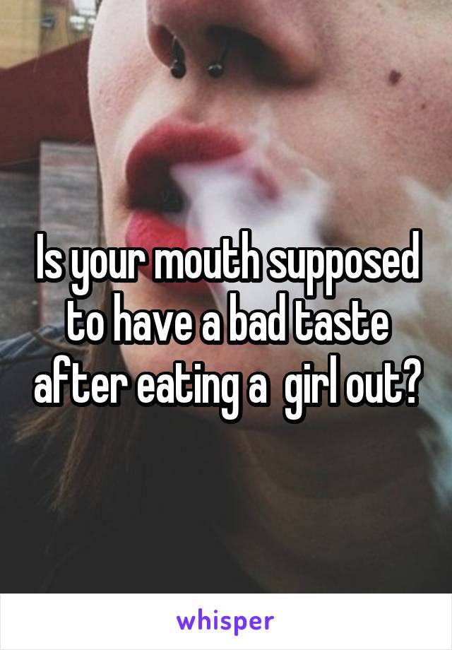 Is your mouth supposed to have a bad taste after eating a  girl out?