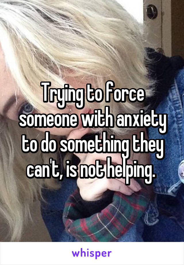 Trying to force someone with anxiety to do something they can't, is not helping.