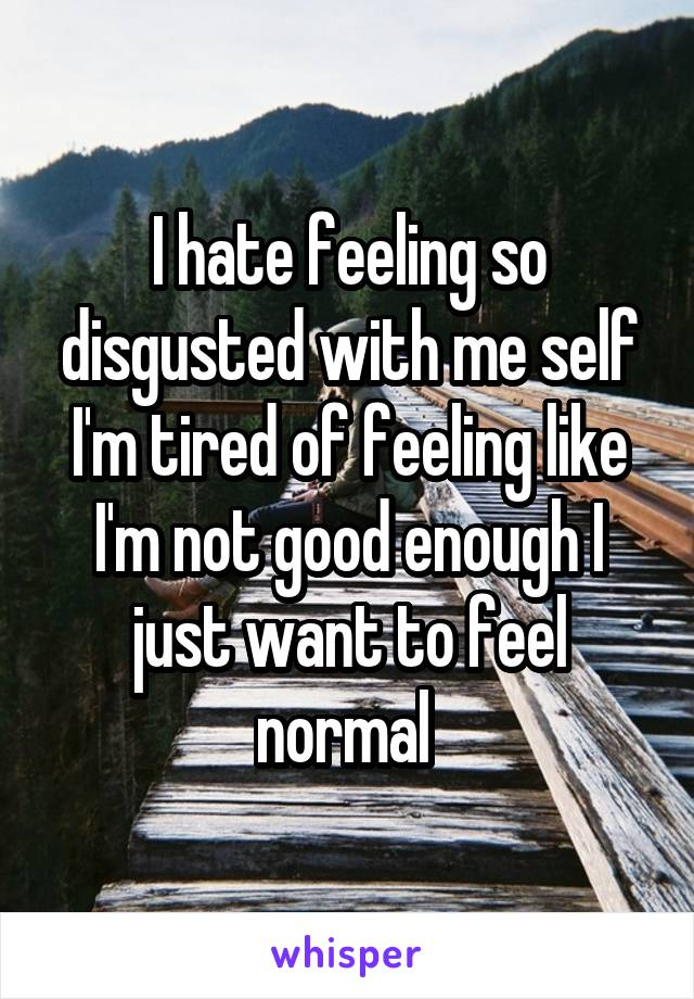 I hate feeling so disgusted with me self I'm tired of feeling like I'm not good enough I just want to feel normal