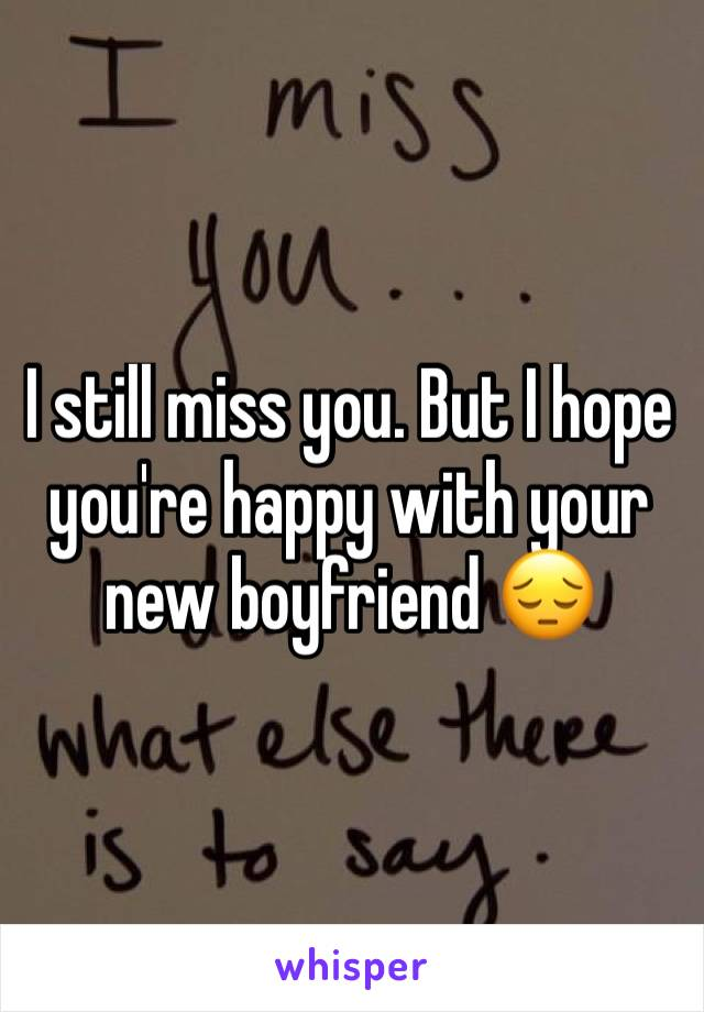 I still miss you. But I hope you're happy with your new boyfriend 😔