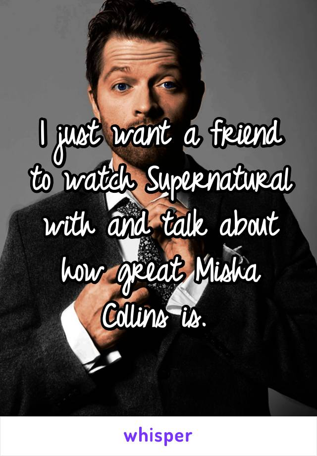 I just want a friend to watch Supernatural with and talk about how great Misha Collins is.