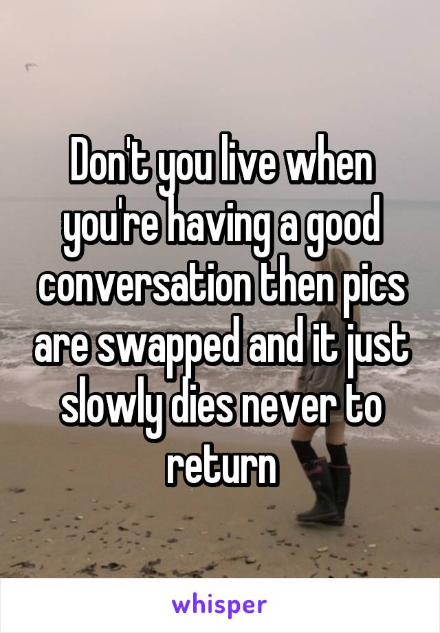 Don't you live when you're having a good conversation then pics are swapped and it just slowly dies never to return