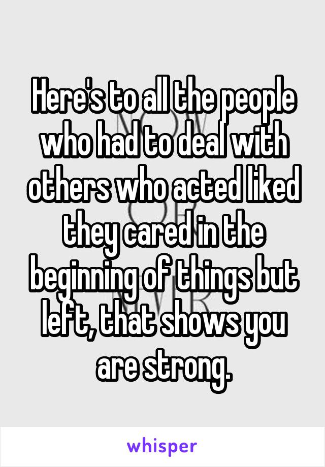 Here's to all the people who had to deal with others who acted liked they cared in the beginning of things but left, that shows you are strong.