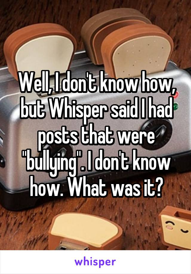 "Well, I don't know how, but Whisper said I had posts that were ""bullying"". I don't know how. What was it?"