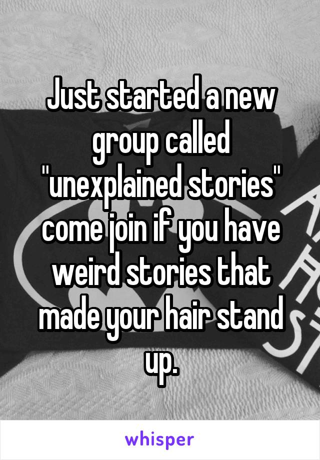 """Just started a new group called """"unexplained stories"""" come join if you have weird stories that made your hair stand up."""