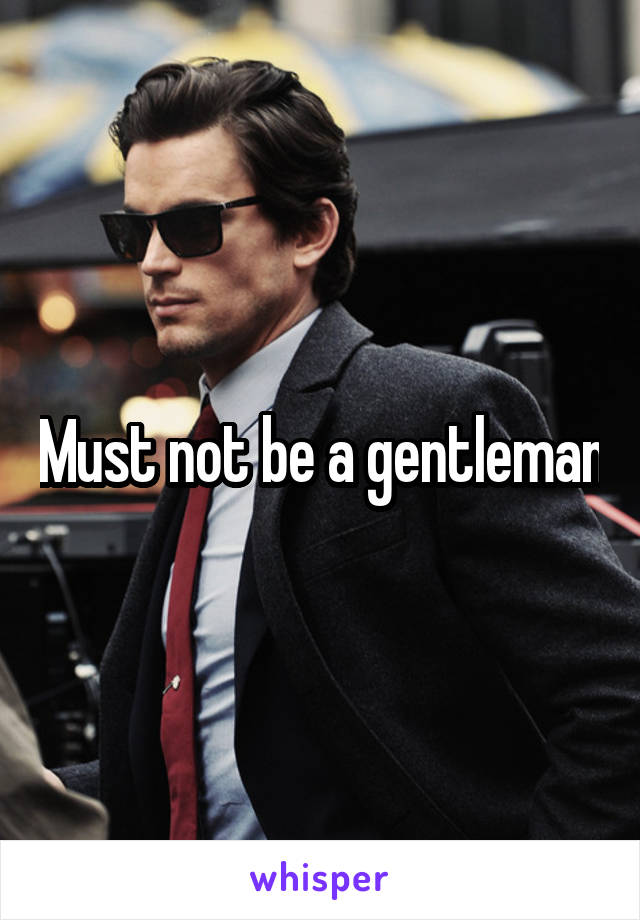 Must not be a gentleman