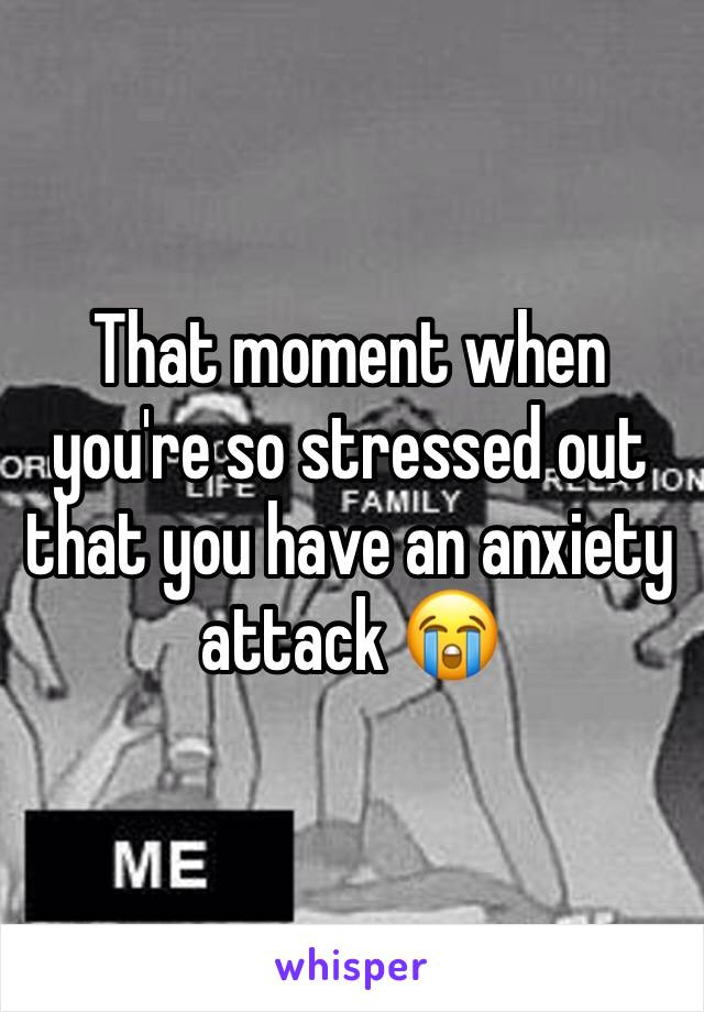 That moment when you're so stressed out that you have an anxiety attack 😭