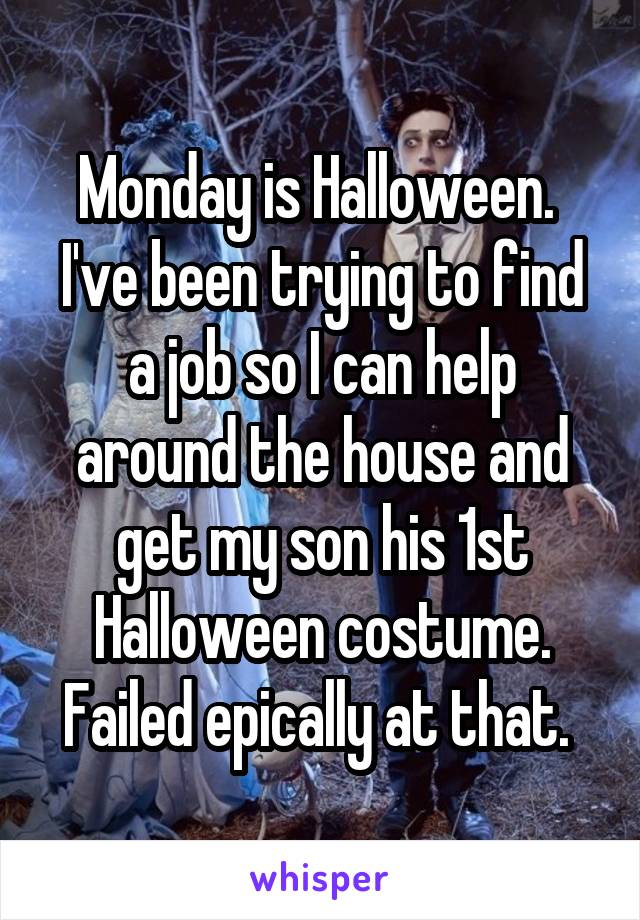 Monday is Halloween.  I've been trying to find a job so I can help around the house and get my son his 1st Halloween costume. Failed epically at that.