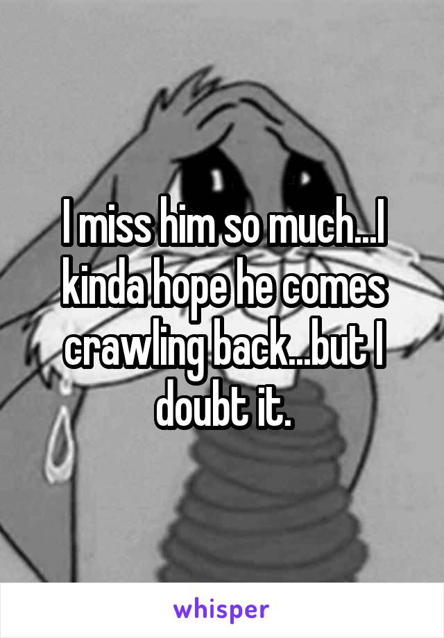 I miss him so much...I kinda hope he comes crawling back...but I doubt it.