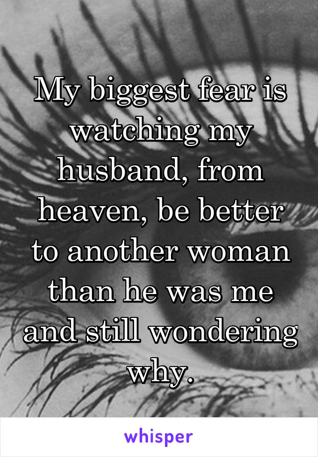 My biggest fear is watching my husband, from heaven, be better to another woman than he was me and still wondering why.