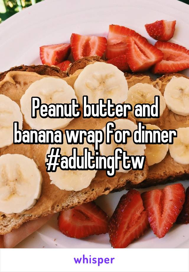Peanut butter and banana wrap for dinner #adultingftw