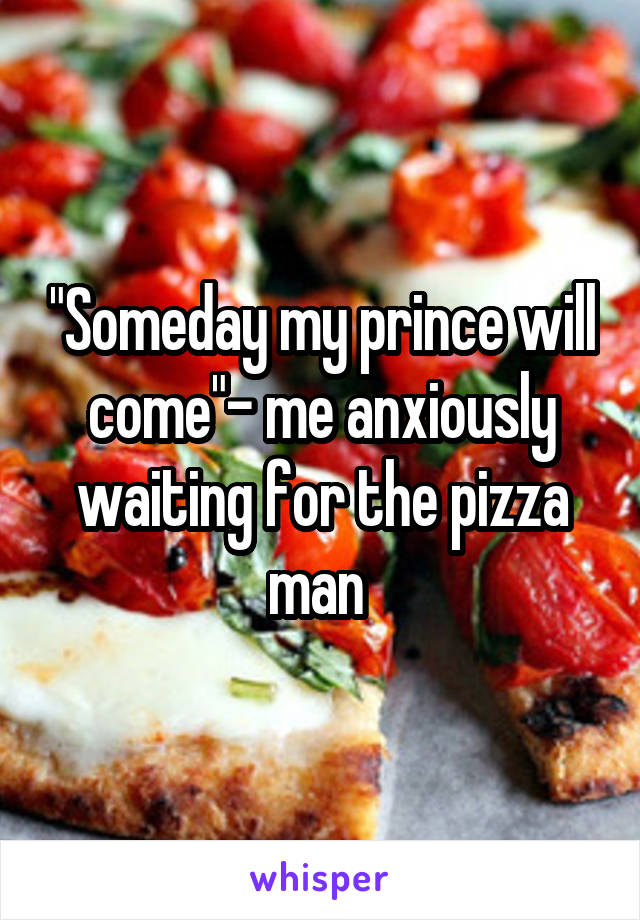 """Someday my prince will come""- me anxiously waiting for the pizza man"
