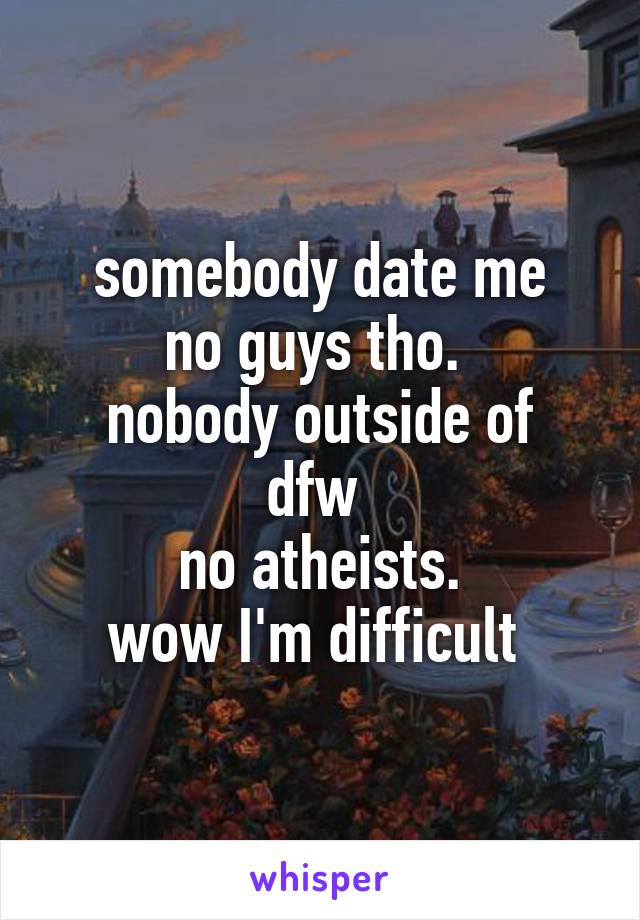 somebody date me no guys tho.  nobody outside of dfw  no atheists. wow I'm difficult