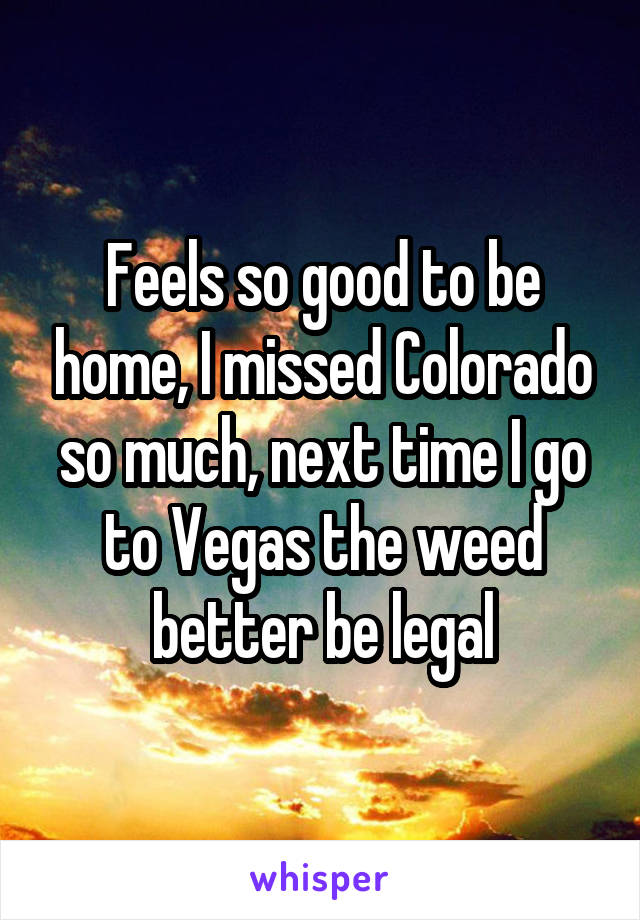 Feels so good to be home, I missed Colorado so much, next time I go to Vegas the weed better be legal