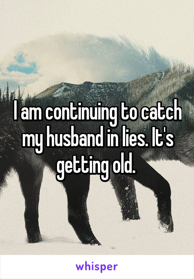 I am continuing to catch my husband in lies. It's getting old.