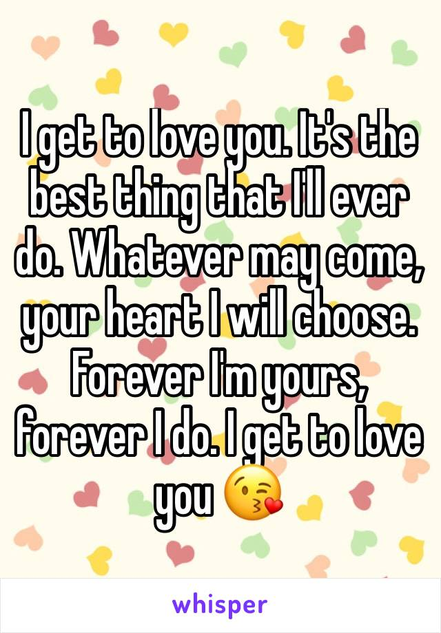 I get to love you. It's the best thing that I'll ever do. Whatever may come, your heart I will choose. Forever I'm yours, forever I do. I get to love you 😘