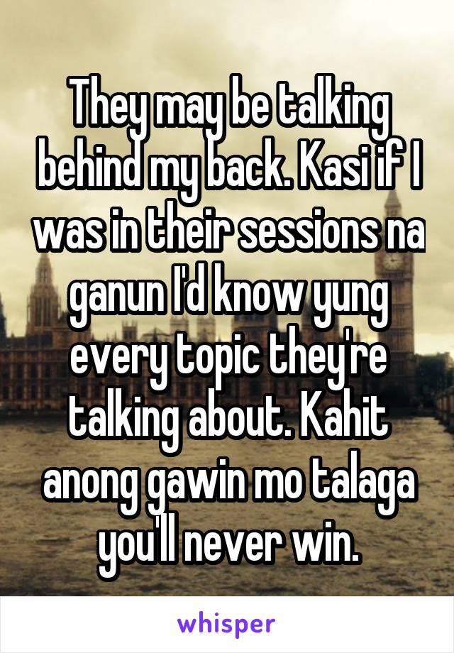 They may be talking behind my back. Kasi if I was in their sessions na ganun I'd know yung every topic they're talking about. Kahit anong gawin mo talaga you'll never win.