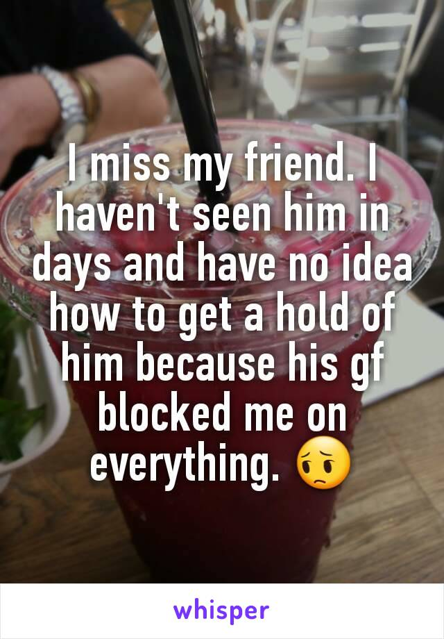 I miss my friend. I haven't seen him in days and have no idea how to get a hold of him because his gf blocked me on everything. 😔