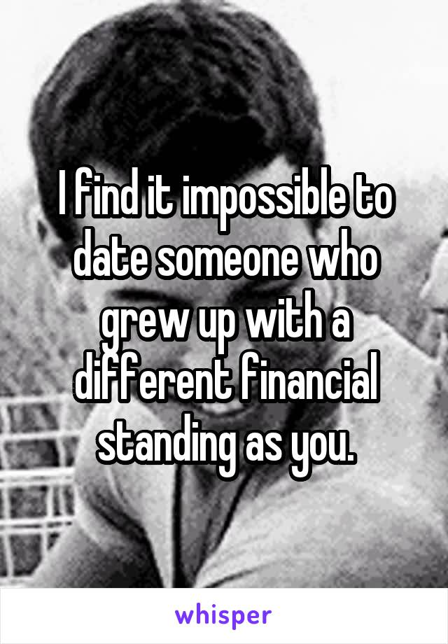 I find it impossible to date someone who grew up with a different financial standing as you.