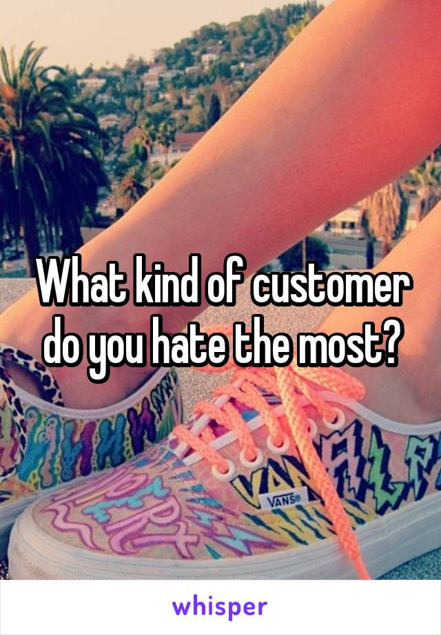 What kind of customer do you hate the most?