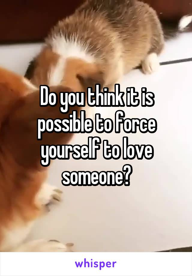 Do you think it is possible to force yourself to love someone?