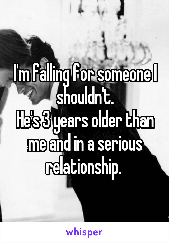 I'm falling for someone I shouldn't. He's 3 years older than me and in a serious relationship.