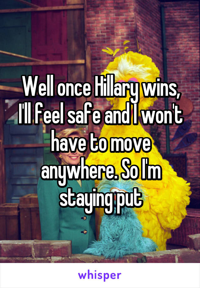 Well once Hillary wins, I'll feel safe and I won't have to move anywhere. So I'm staying put