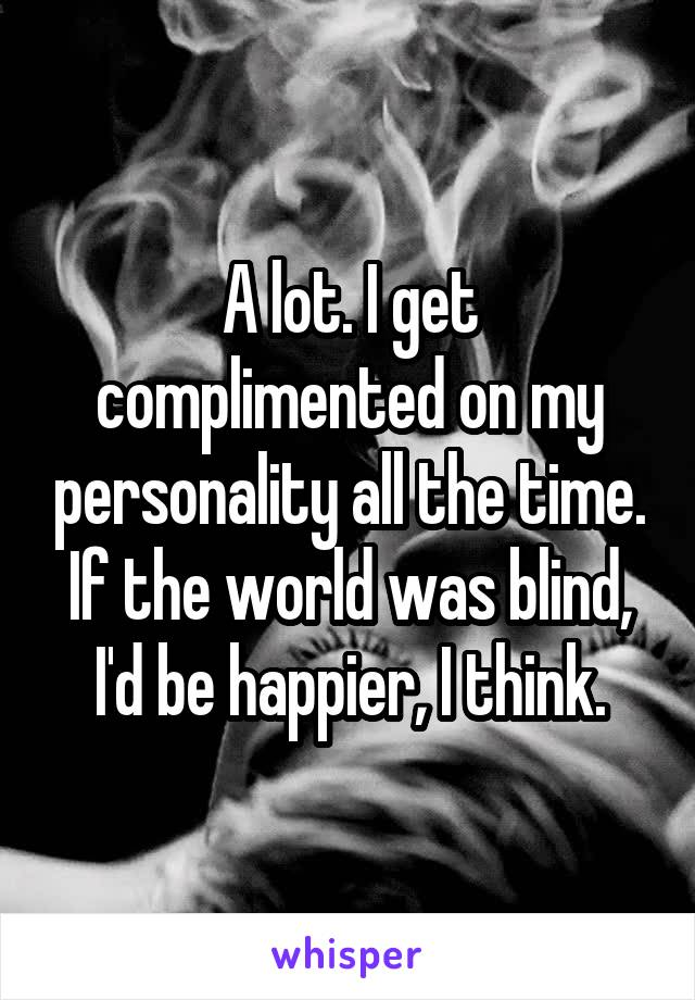 A lot. I get complimented on my personality all the time. If the world was blind, I'd be happier, I think.