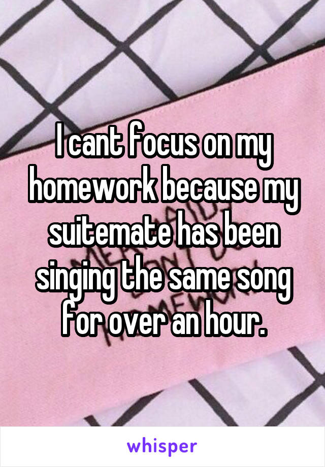 I cant focus on my homework because my suitemate has been singing the same song for over an hour.